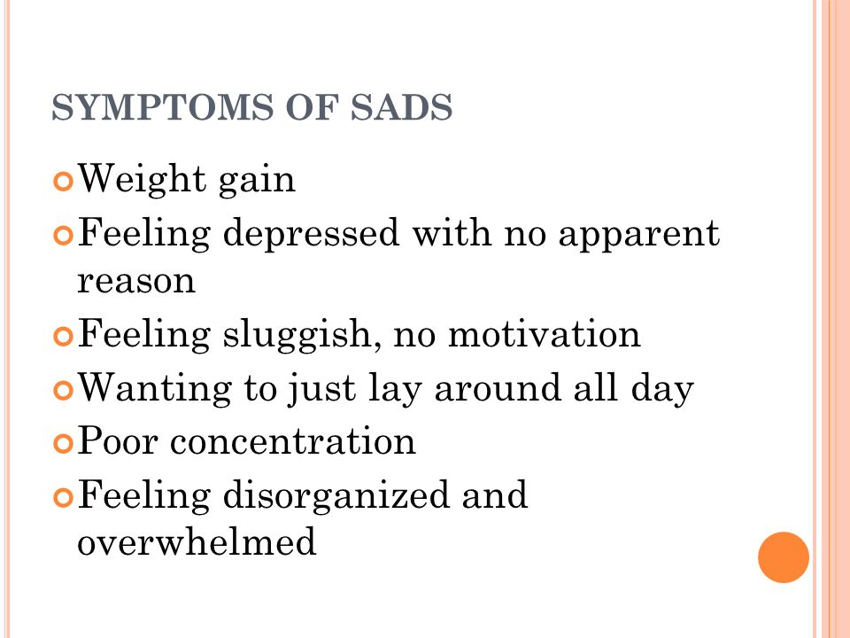 SYMPTOMS OF SADS Weight gain Feeling depressed with no apparent reason Feeling sluggish, no motivation Wanting to just lay around all day Poor concentration Feeling disorganized and overwhelmed