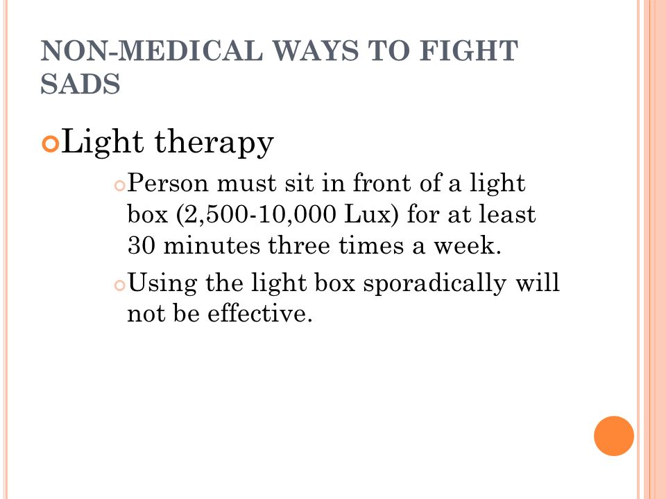 NON-MEDICAL WAYS TO FIGHT SADS Light therapy Person must sit in front of a light box (2,500-10,000 Lux) for at least 30 minutes three times a week.