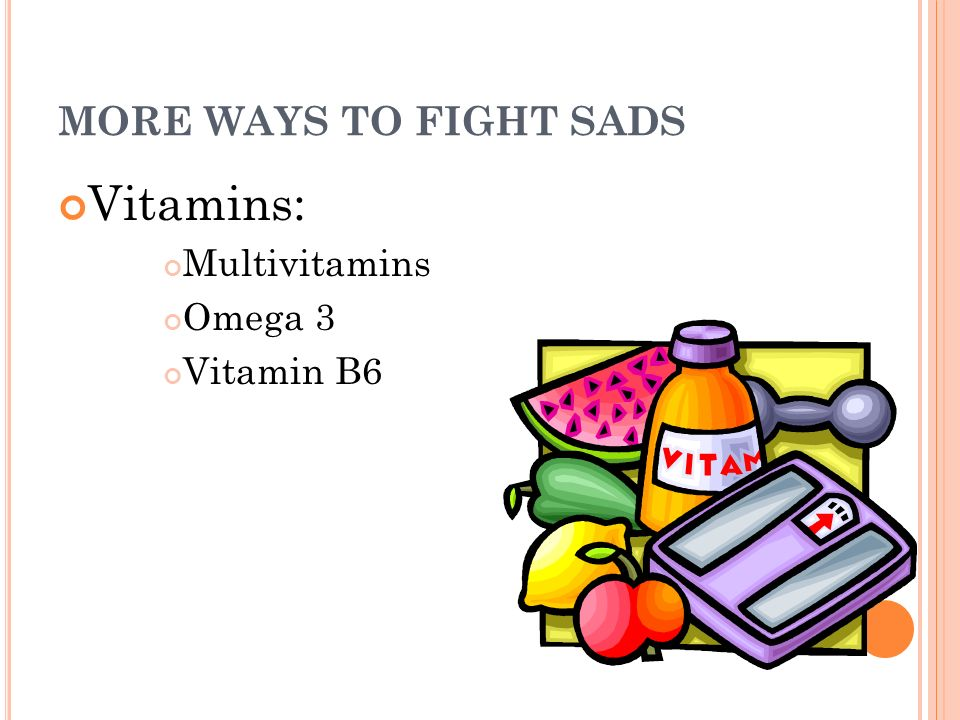 MORE WAYS TO FIGHT SADS Vitamins: Multivitamins Omega 3 Vitamin B6