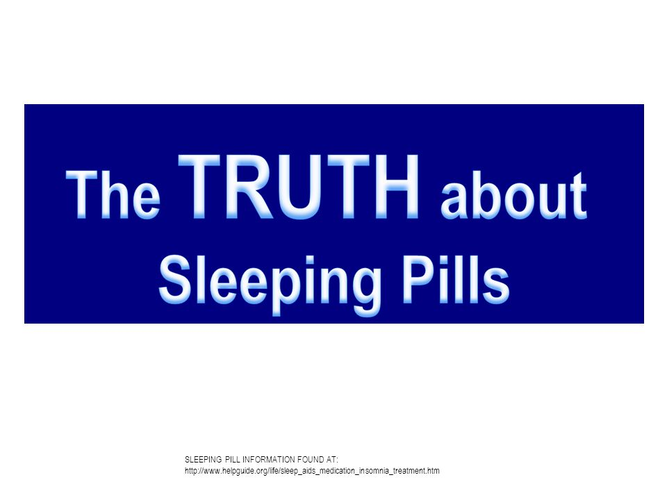 SLEEPING PILL INFORMATION FOUND AT: http://www.helpguide.org/life/sleep_aids_medication_insomnia_treatment.htm