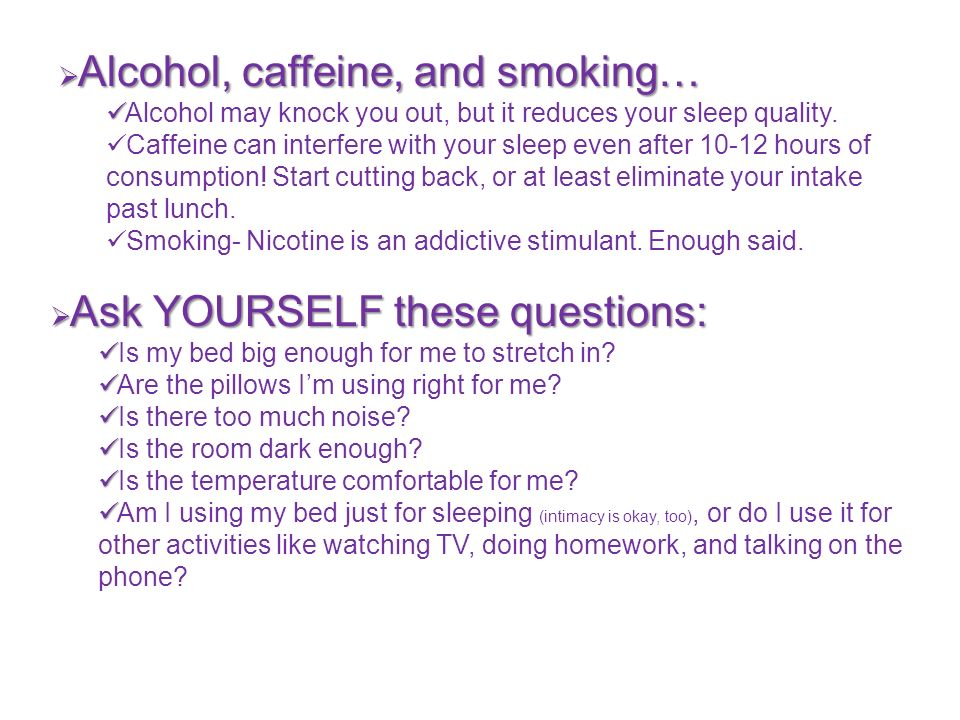 Alcohol, caffeine, and smoking… Alcohol, caffeine, and smoking… Alcohol may knock you out, but it reduces your sleep quality.