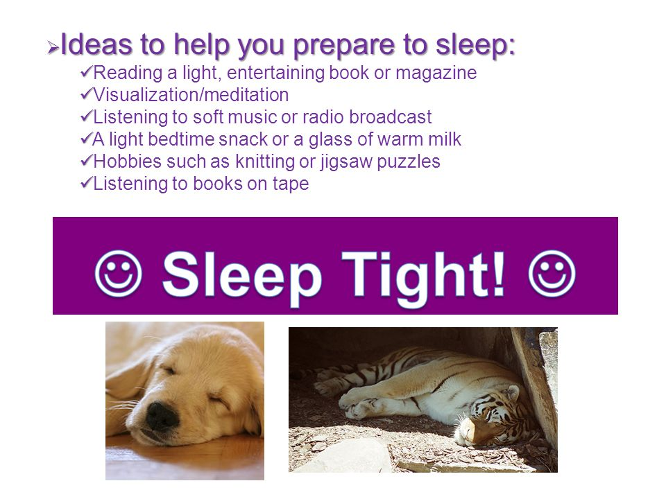 Ideas to help you prepare to sleep: Ideas to help you prepare to sleep: Reading a light, entertaining book or magazine Visualization/meditation Listening to soft music or radio broadcast A light bedtime snack or a glass of warm milk Hobbies such as knitting or jigsaw puzzles Listening to books on tape