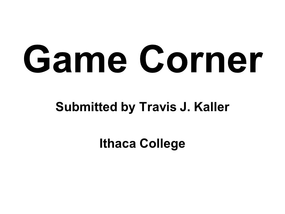 Game Corner Submitted by Travis J. Kaller Ithaca College