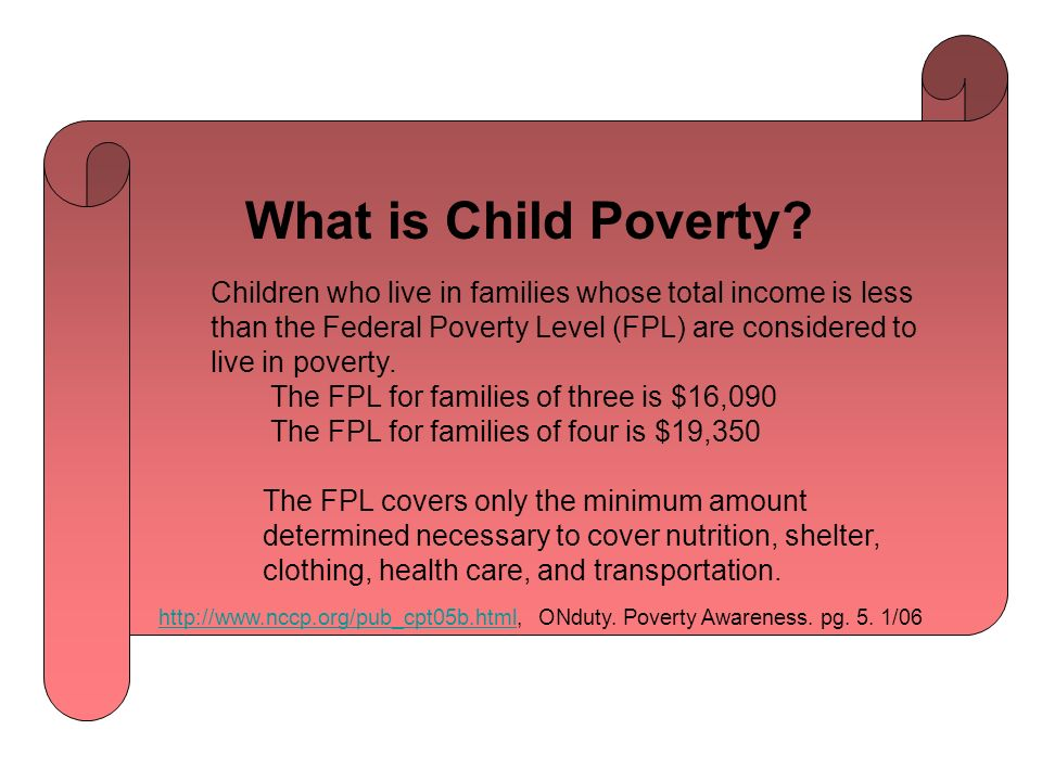 Children who live in families whose total income is less than the Federal Poverty Level (FPL) are considered to live in poverty.
