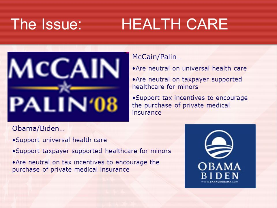The Issue:HEALTH CARE McCain/Palin… Are neutral on universal health care Are neutral on taxpayer supported healthcare for minors Support tax incentives to encourage the purchase of private medical insurance Obama/Biden… Support universal health care Support taxpayer supported healthcare for minors Are neutral on tax incentives to encourage the purchase of private medical insurance