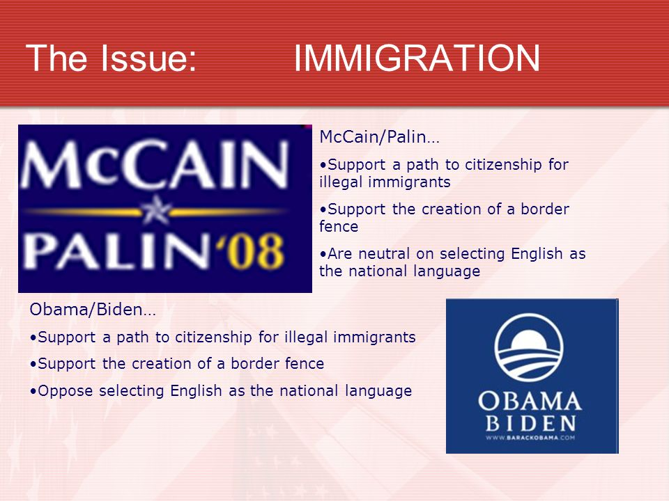 The Issue:IMMIGRATION McCain/Palin… Support a path to citizenship for illegal immigrants Support the creation of a border fence Are neutral on selecting English as the national language Obama/Biden… Support a path to citizenship for illegal immigrants Support the creation of a border fence Oppose selecting English as the national language