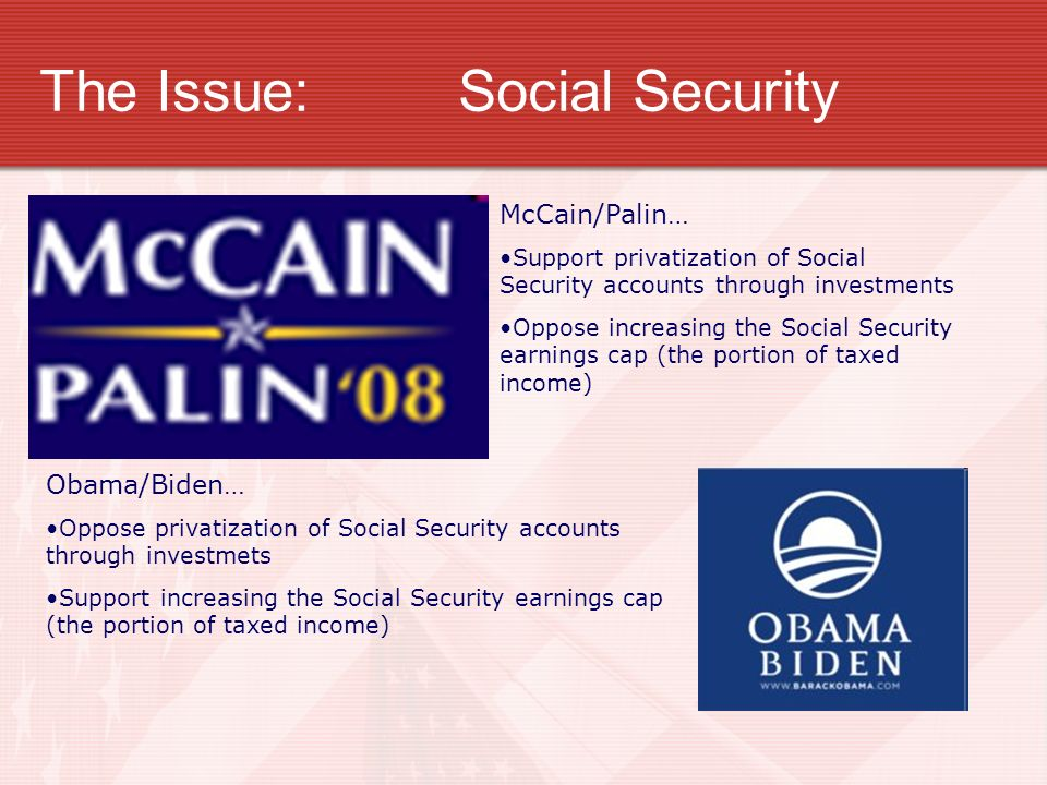 The Issue:Social Security McCain/Palin… Support privatization of Social Security accounts through investments Oppose increasing the Social Security earnings cap (the portion of taxed income) Obama/Biden… Oppose privatization of Social Security accounts through investmets Support increasing the Social Security earnings cap (the portion of taxed income)