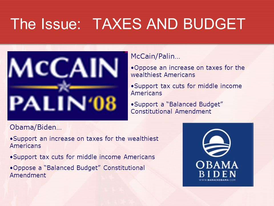 The Issue:TAXES AND BUDGET McCain/Palin… Oppose an increase on taxes for the wealthiest Americans Support tax cuts for middle income Americans Support a Balanced Budget Constitutional Amendment Obama/Biden… Support an increase on taxes for the wealthiest Americans Support tax cuts for middle income Americans Oppose a Balanced Budget Constitutional Amendment