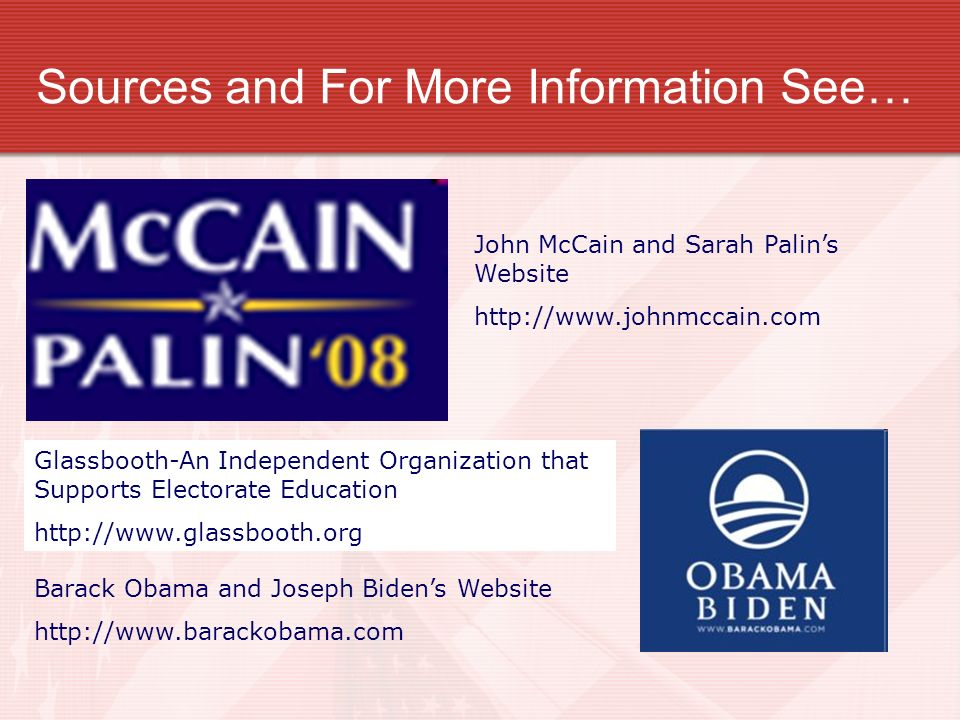 Sources and For More Information See… John McCain and Sarah Palins Website http://www.johnmccain.com Barack Obama and Joseph Bidens Website http://www.barackobama.com Glassbooth-An Independent Organization that Supports Electorate Education http://www.glassbooth.org