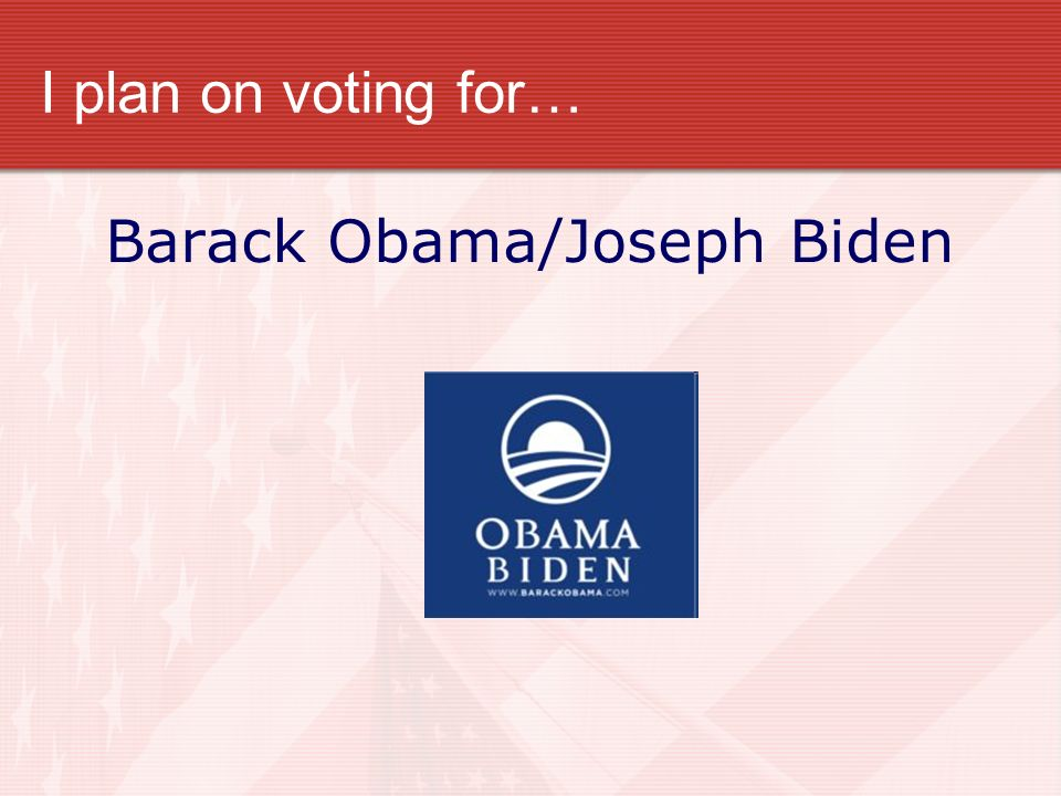I plan on voting for… Barack Obama/Joseph Biden