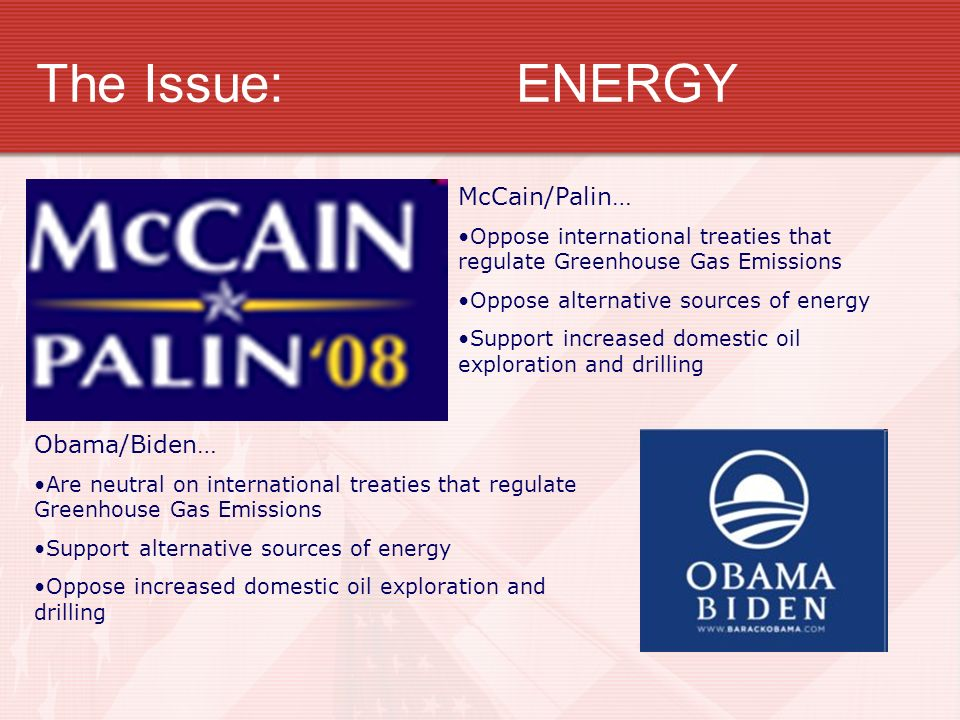 The Issue:ENERGY McCain/Palin… Oppose international treaties that regulate Greenhouse Gas Emissions Oppose alternative sources of energy Support increased domestic oil exploration and drilling Obama/Biden… Are neutral on international treaties that regulate Greenhouse Gas Emissions Support alternative sources of energy Oppose increased domestic oil exploration and drilling