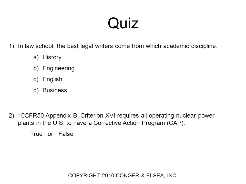 Quiz 1)In law school, the best legal writers come from which academic discipline: a)History b)Engineering c)English d)Business 2)10CFR50 Appendix B, Criterion XVI requires all operating nuclear power plants in the U.S.