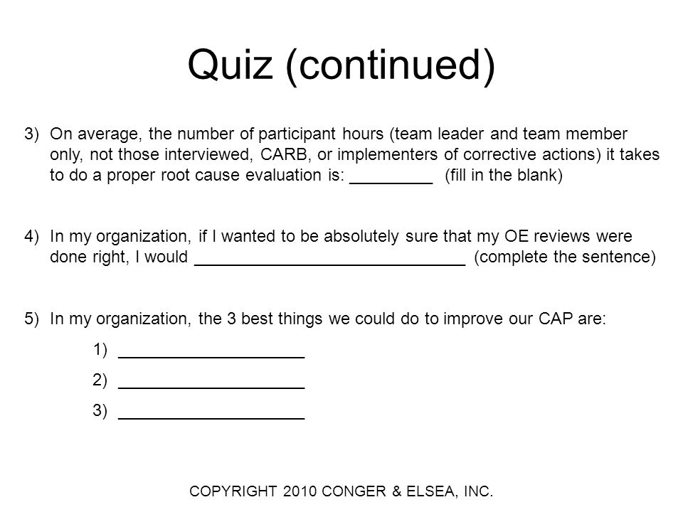 Quiz (continued) 3)On average, the number of participant hours (team leader and team member only, not those interviewed, CARB, or implementers of corrective actions) it takes to do a proper root cause evaluation is: _________ (fill in the blank) 4)In my organization, if I wanted to be absolutely sure that my OE reviews were done right, I would _____________________________ (complete the sentence) 5)In my organization, the 3 best things we could do to improve our CAP are: 1)____________________ 2)____________________ 3)____________________ COPYRIGHT 2010 CONGER & ELSEA, INC.