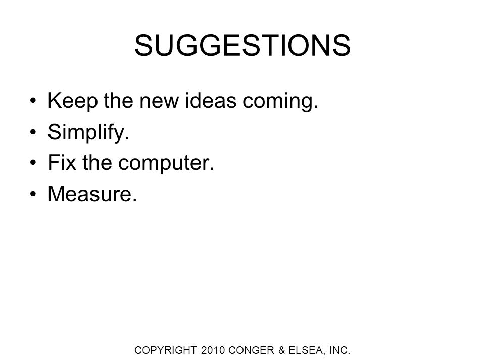 SUGGESTIONS Keep the new ideas coming. Simplify. Fix the computer.