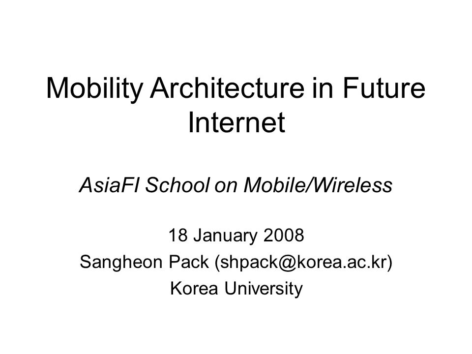 Mobility Architecture in Future Internet 18 January 2008 Sangheon Pack (shpack@korea.ac.kr) Korea University AsiaFI School on Mobile/Wireless
