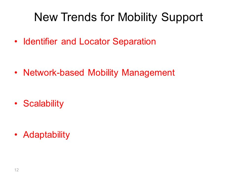 New Trends for Mobility Support Identifier and Locator Separation Network-based Mobility Management Scalability Adaptability 12