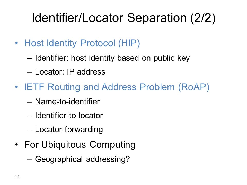 Identifier/Locator Separation (2/2) Host Identity Protocol (HIP) –Identifier: host identity based on public key –Locator: IP address IETF Routing and Address Problem (RoAP) –Name-to-identifier –Identifier-to-locator –Locator-forwarding For Ubiquitous Computing –Geographical addressing.