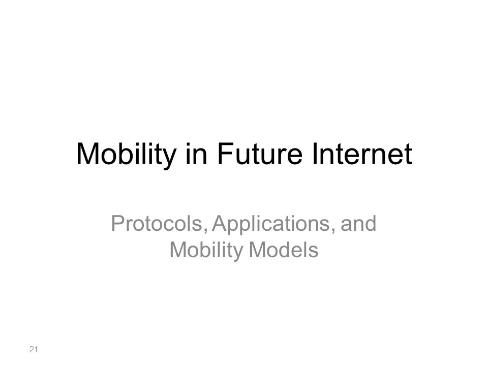 Mobility in Future Internet Protocols, Applications, and Mobility Models 21