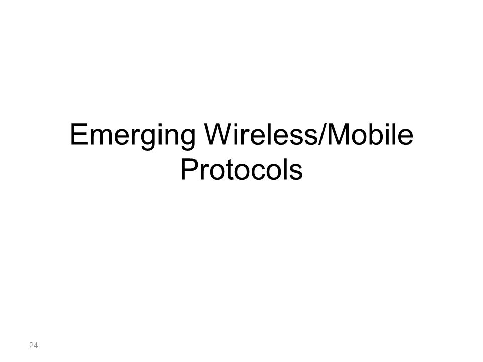 Emerging Wireless/Mobile Protocols 24