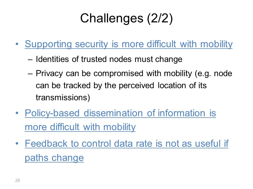 Challenges (2/2) Supporting security is more difficult with mobility –Identities of trusted nodes must change –Privacy can be compromised with mobility (e.g.