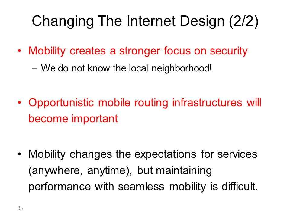 Changing The Internet Design (2/2) Mobility creates a stronger focus on security –We do not know the local neighborhood.