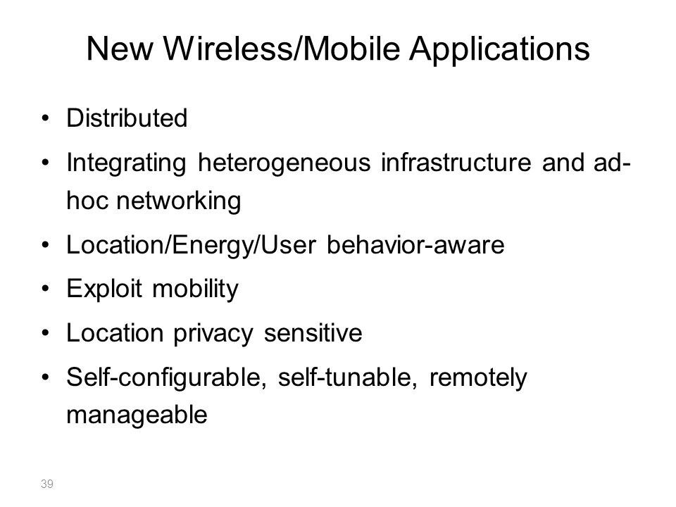 New Wireless/Mobile Applications Distributed Integrating heterogeneous infrastructure and ad- hoc networking Location/Energy/User behavior-aware Exploit mobility Location privacy sensitive Self-configurable, self-tunable, remotely manageable 39