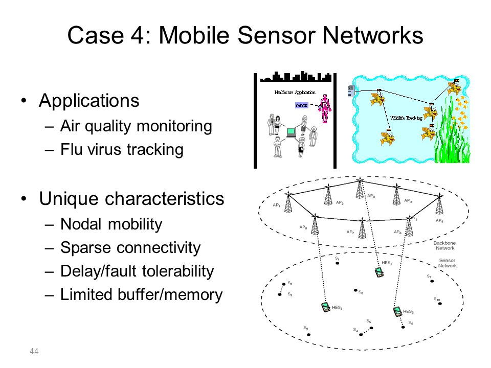 Applications –Air quality monitoring –Flu virus tracking Unique characteristics –Nodal mobility –Sparse connectivity –Delay/fault tolerability –Limited buffer/memory Case 4: Mobile Sensor Networks 44