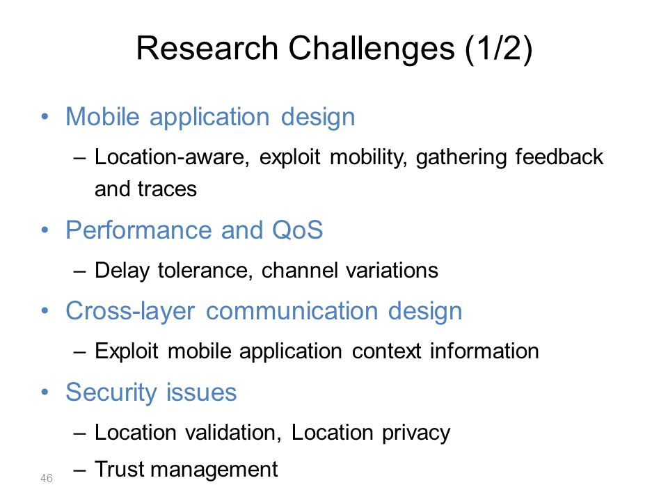 Research Challenges (1/2) Mobile application design –Location-aware, exploit mobility, gathering feedback and traces Performance and QoS –Delay tolerance, channel variations Cross-layer communication design –Exploit mobile application context information Security issues –Location validation, Location privacy –Trust management 46