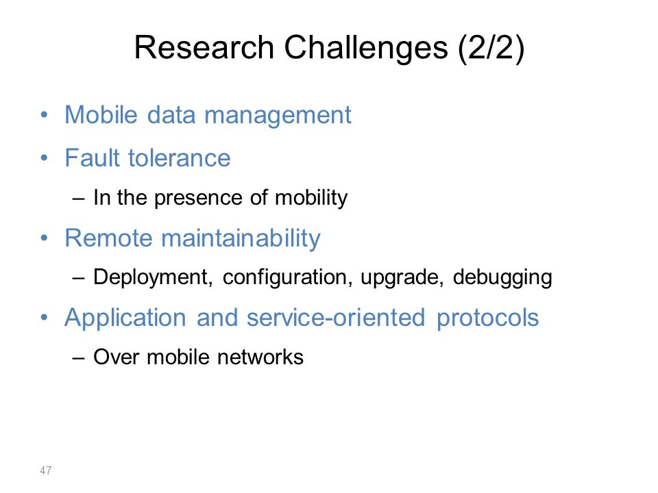 Research Challenges (2/2) Mobile data management Fault tolerance –In the presence of mobility Remote maintainability –Deployment, configuration, upgrade, debugging Application and service-oriented protocols –Over mobile networks 47