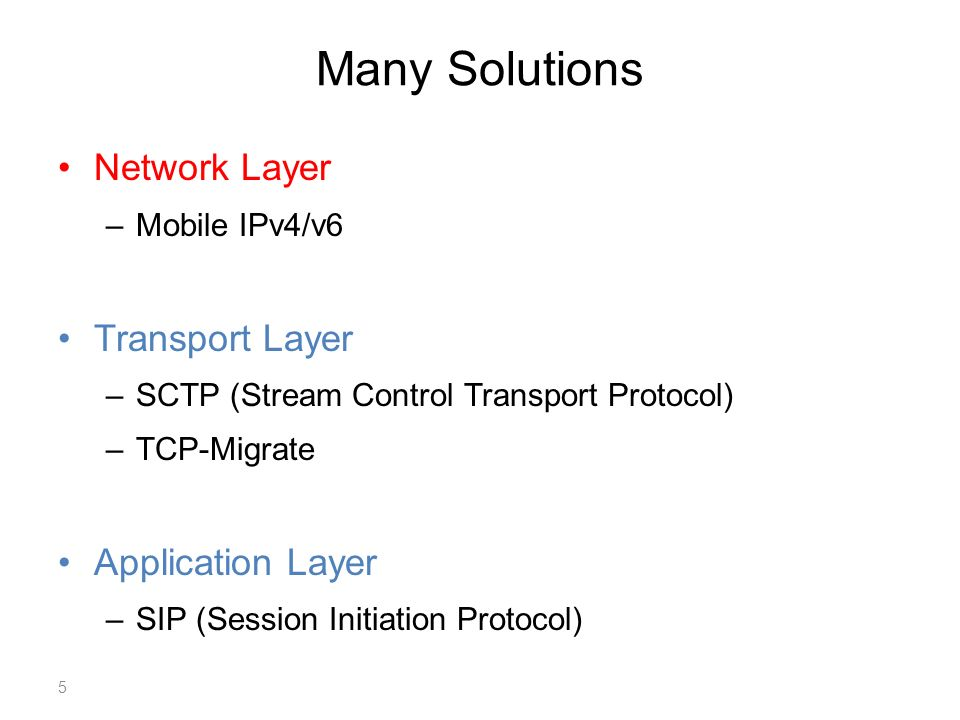 Many Solutions Network Layer –Mobile IPv4/v6 Transport Layer –SCTP (Stream Control Transport Protocol) –TCP-Migrate Application Layer –SIP (Session Initiation Protocol) 5