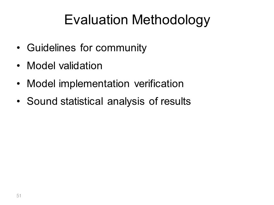 Evaluation Methodology Guidelines for community Model validation Model implementation verification Sound statistical analysis of results 51