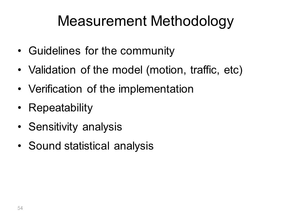 Measurement Methodology Guidelines for the community Validation of the model (motion, traffic, etc) Verification of the implementation Repeatability Sensitivity analysis Sound statistical analysis 54