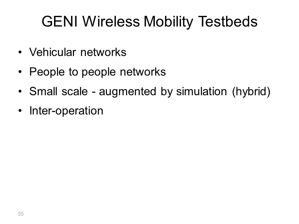GENI Wireless Mobility Testbeds Vehicular networks People to people networks Small scale - augmented by simulation (hybrid) Inter-operation 55