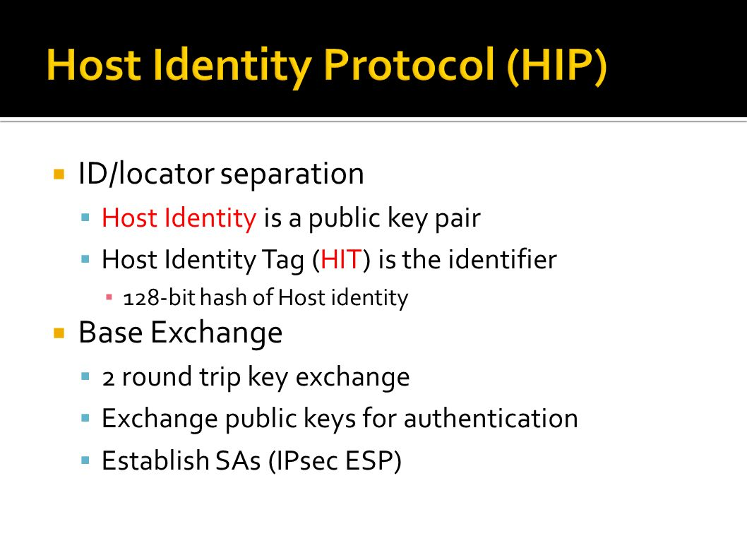 ID/locator separation Host Identity is a public key pair Host Identity Tag (HIT) is the identifier 128-bit hash of Host identity Base Exchange 2 round trip key exchange Exchange public keys for authentication Establish SAs (IPsec ESP)