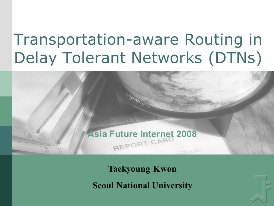 Transportation-aware Routing in Delay Tolerant Networks (DTNs) Asia Future Internet 2008 Taekyoung Kwon Seoul National University