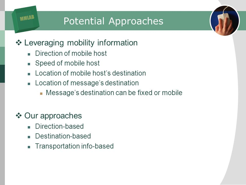 MMLAB Potential Approaches Leveraging mobility information Direction of mobile host Speed of mobile host Location of mobile hosts destination Location of messages destination Messages destination can be fixed or mobile Our approaches Direction-based Destination-based Transportation info-based
