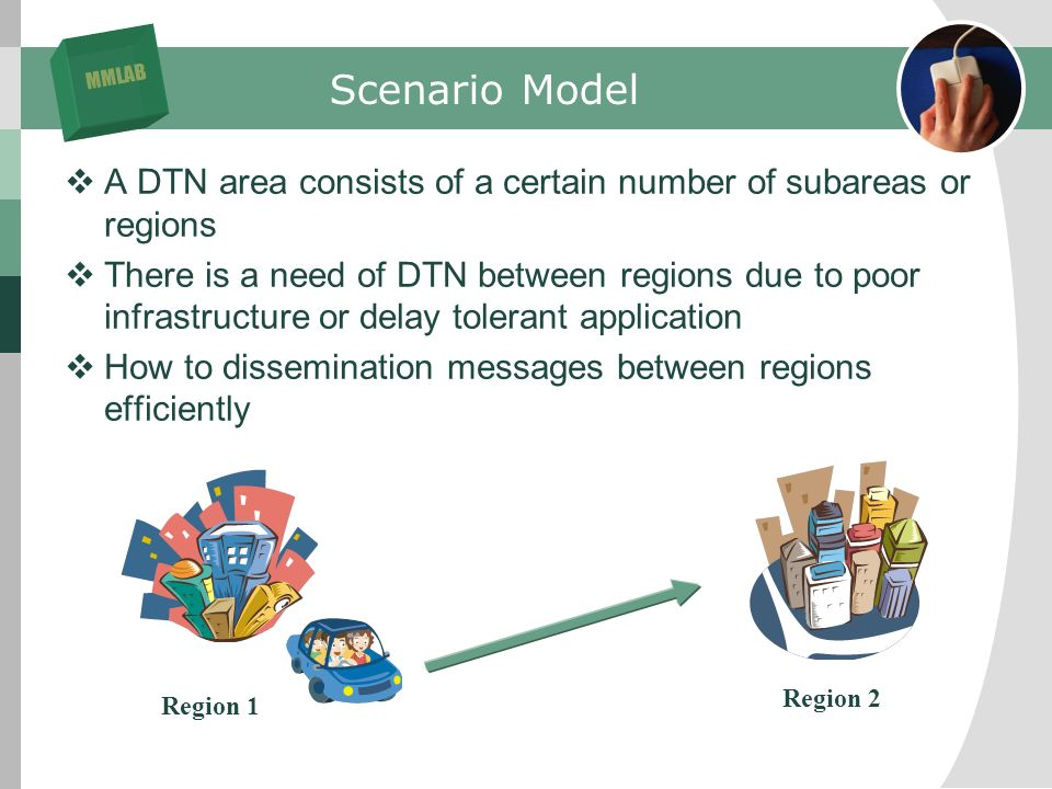 MMLAB Scenario Model A DTN area consists of a certain number of subareas or regions There is a need of DTN between regions due to poor infrastructure or delay tolerant application How to dissemination messages between regions efficiently Region 1 Region 2