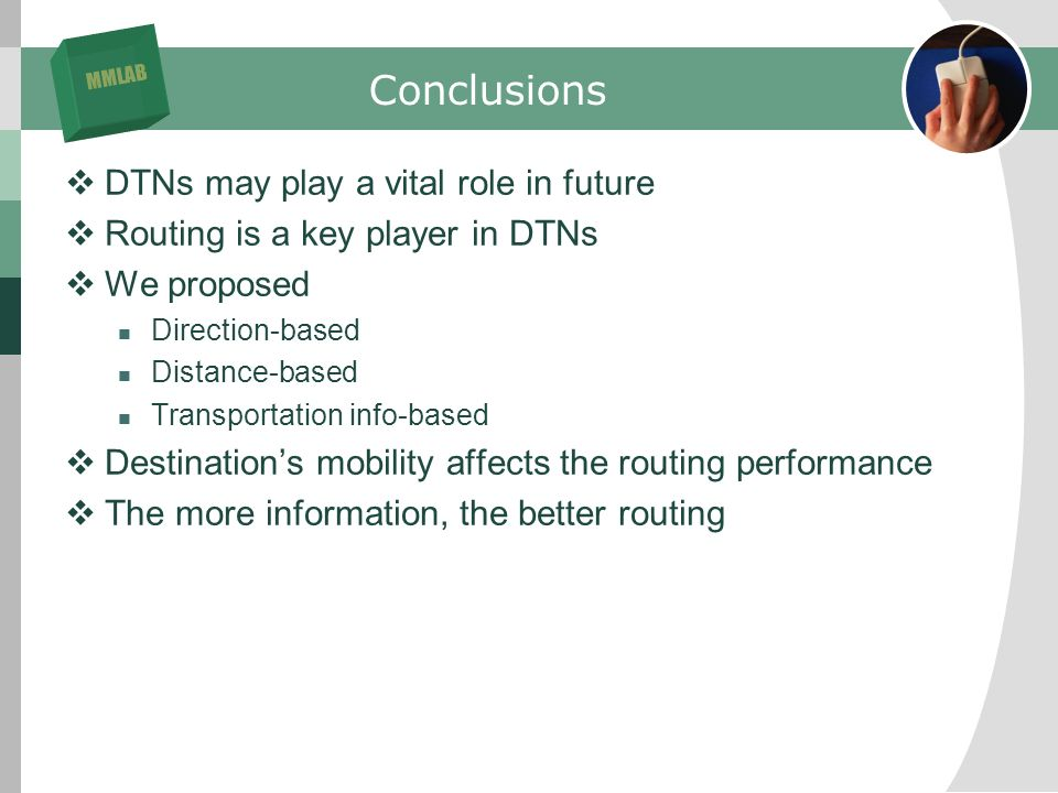 MMLAB Conclusions DTNs may play a vital role in future Routing is a key player in DTNs We proposed Direction-based Distance-based Transportation info-based Destinations mobility affects the routing performance The more information, the better routing