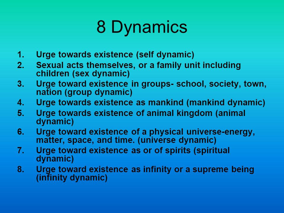 8 Dynamics 1.Urge towards existence (self dynamic) 2.Sexual acts themselves, or a family unit including children (sex dynamic) 3.Urge toward existence in groups- school, society, town, nation (group dynamic) 4.Urge towards existence as mankind (mankind dynamic) 5.Urge towards existence of animal kingdom (animal dynamic) 6.Urge toward existence of a physical universe-energy, matter, space, and time.