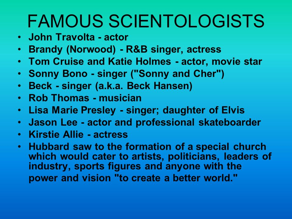 FAMOUS SCIENTOLOGISTS John Travolta - actor Brandy (Norwood) - R&B singer, actress Tom Cruise and Katie Holmes - actor, movie star Sonny Bono - singer ( Sonny and Cher ) Beck - singer (a.k.a.