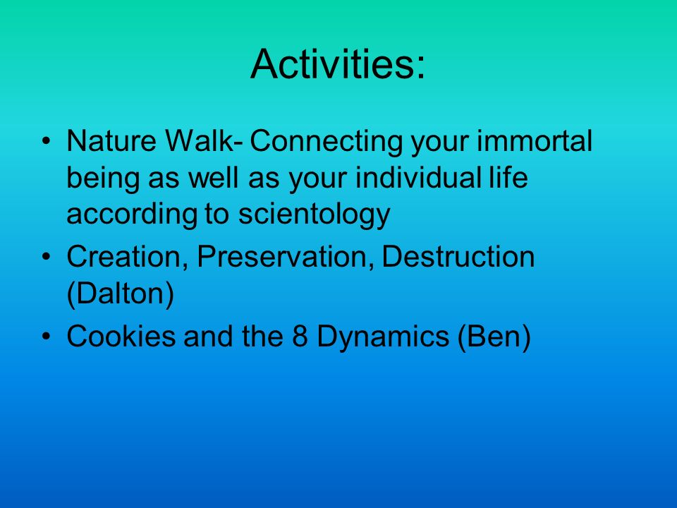 Activities: Nature Walk- Connecting your immortal being as well as your individual life according to scientology Creation, Preservation, Destruction (Dalton) Cookies and the 8 Dynamics (Ben)