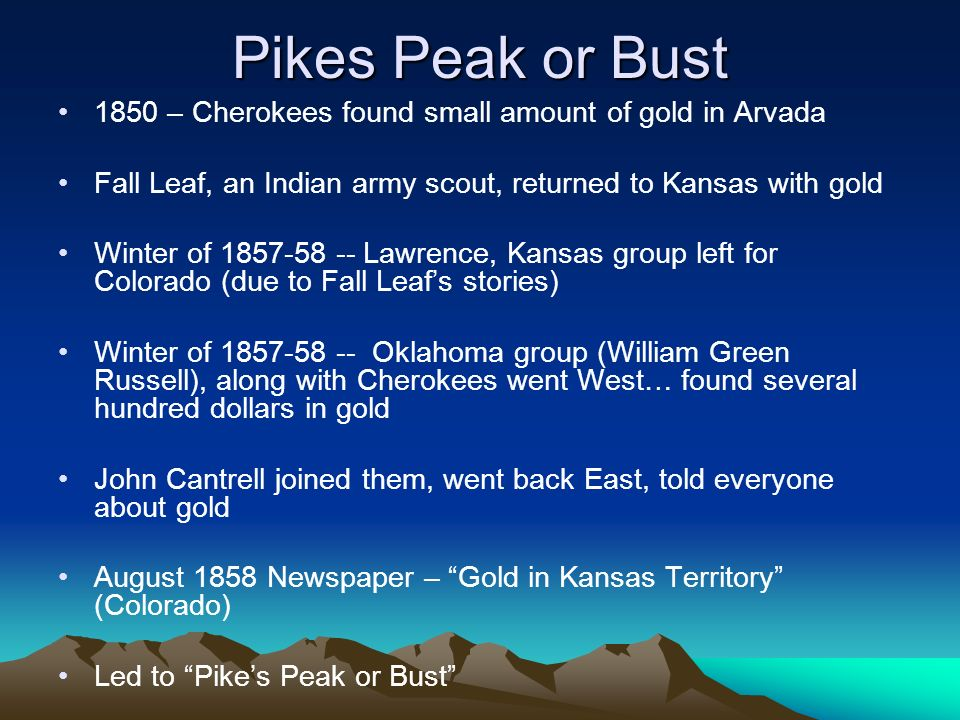 Pikes Peak or Bust 1850 – Cherokees found small amount of gold in Arvada Fall Leaf, an Indian army scout, returned to Kansas with gold Winter of 1857-58 -- Lawrence, Kansas group left for Colorado (due to Fall Leafs stories) Winter of 1857-58 -- Oklahoma group (William Green Russell), along with Cherokees went West… found several hundred dollars in gold John Cantrell joined them, went back East, told everyone about gold August 1858 Newspaper – Gold in Kansas Territory (Colorado) Led to Pikes Peak or Bust