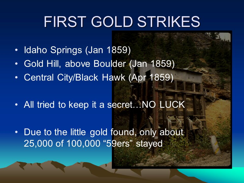 FIRST GOLD STRIKES Idaho Springs (Jan 1859) Gold Hill, above Boulder (Jan 1859) Central City/Black Hawk (Apr 1859) All tried to keep it a secret…NO LUCK Due to the little gold found, only about 25,000 of 100,000 59ers stayed