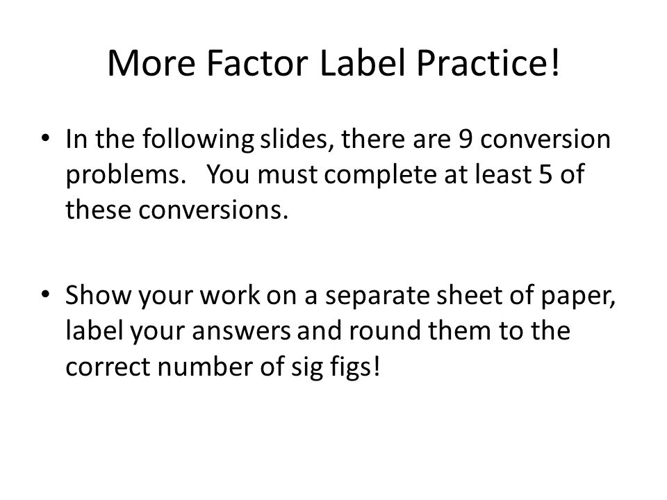 More Factor Label Practice. In the following slides, there are 9 conversion problems.