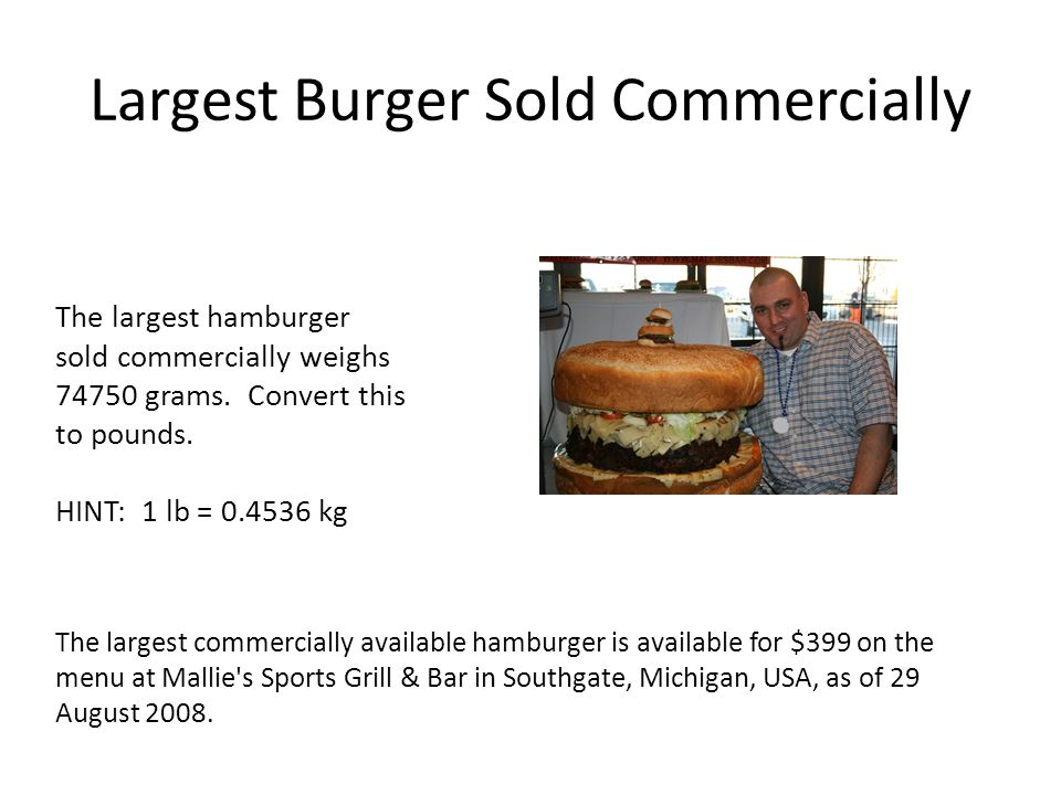 Largest Burger Sold Commercially The largest commercially available hamburger is available for $399 on the menu at Mallie s Sports Grill & Bar in Southgate, Michigan, USA, as of 29 August 2008.