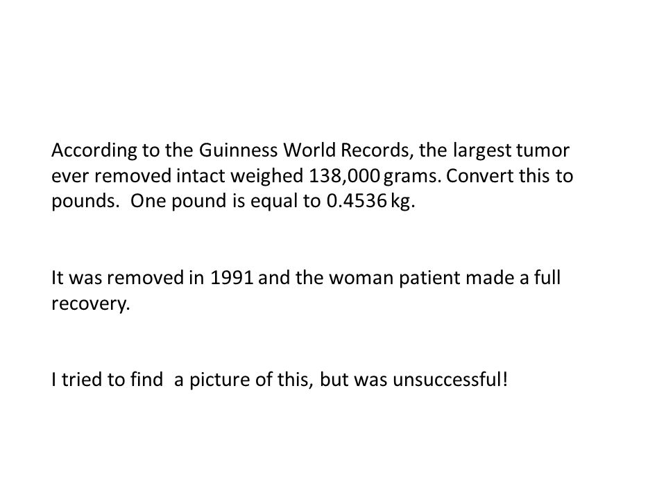 According to the Guinness World Records, the largest tumor ever removed intact weighed 138,000 grams.