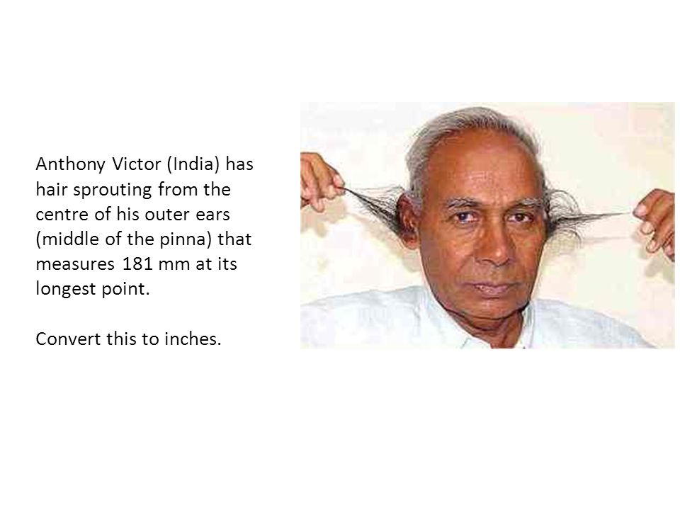 Anthony Victor (India) has hair sprouting from the centre of his outer ears (middle of the pinna) that measures 181 mm at its longest point.