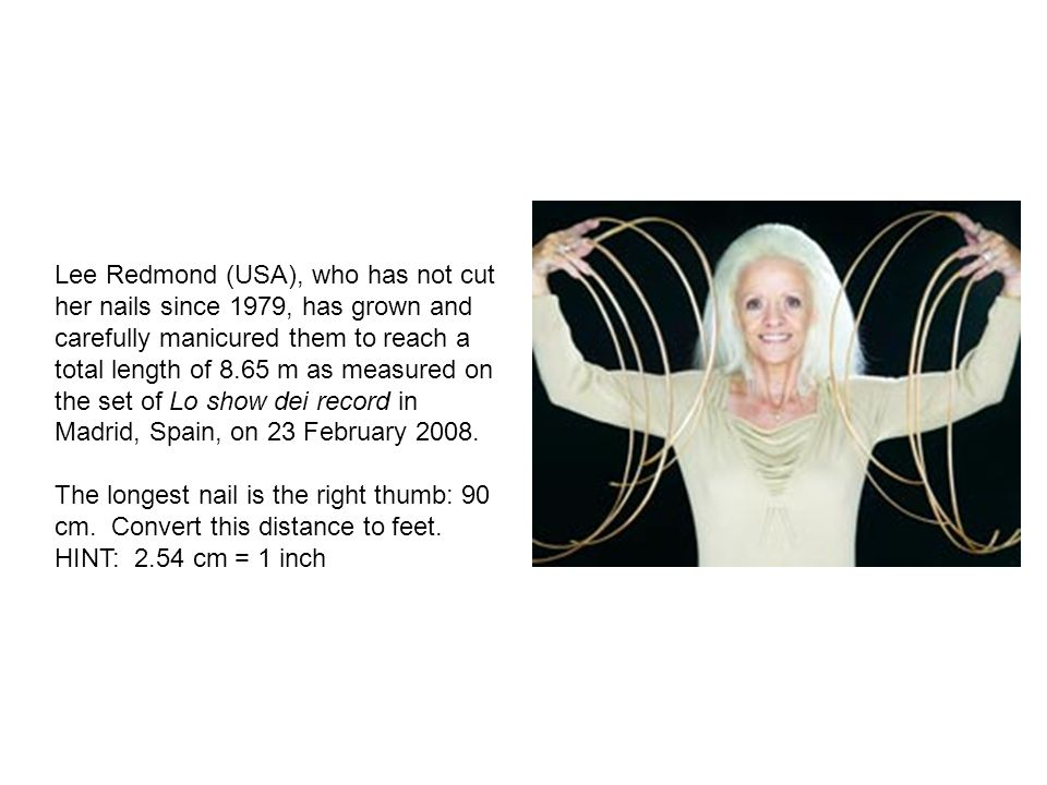 Lee Redmond (USA), who has not cut her nails since 1979, has grown and carefully manicured them to reach a total length of 8.65 m as measured on the set of Lo show dei record in Madrid, Spain, on 23 February 2008.