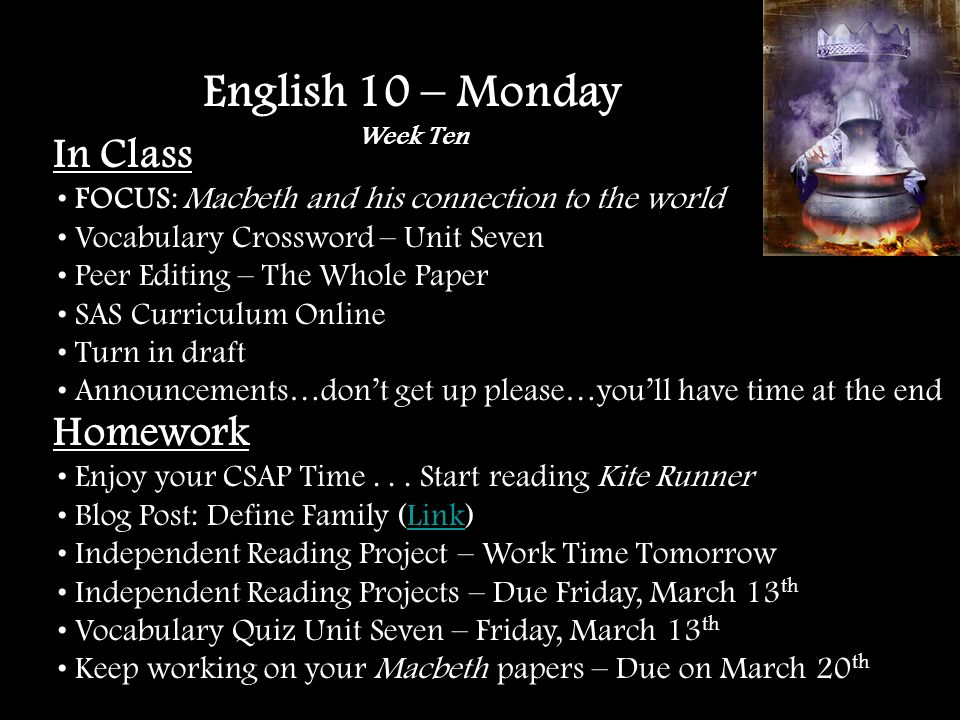 In Class FOCUS: Macbeth and his connection to the world Vocabulary Crossword – Unit Seven Peer Editing – The Whole Paper SAS Curriculum Online Turn in draft Announcements…dont get up please…youll have time at the end English 10 – Monday Week Ten Homework Enjoy your CSAP Time...