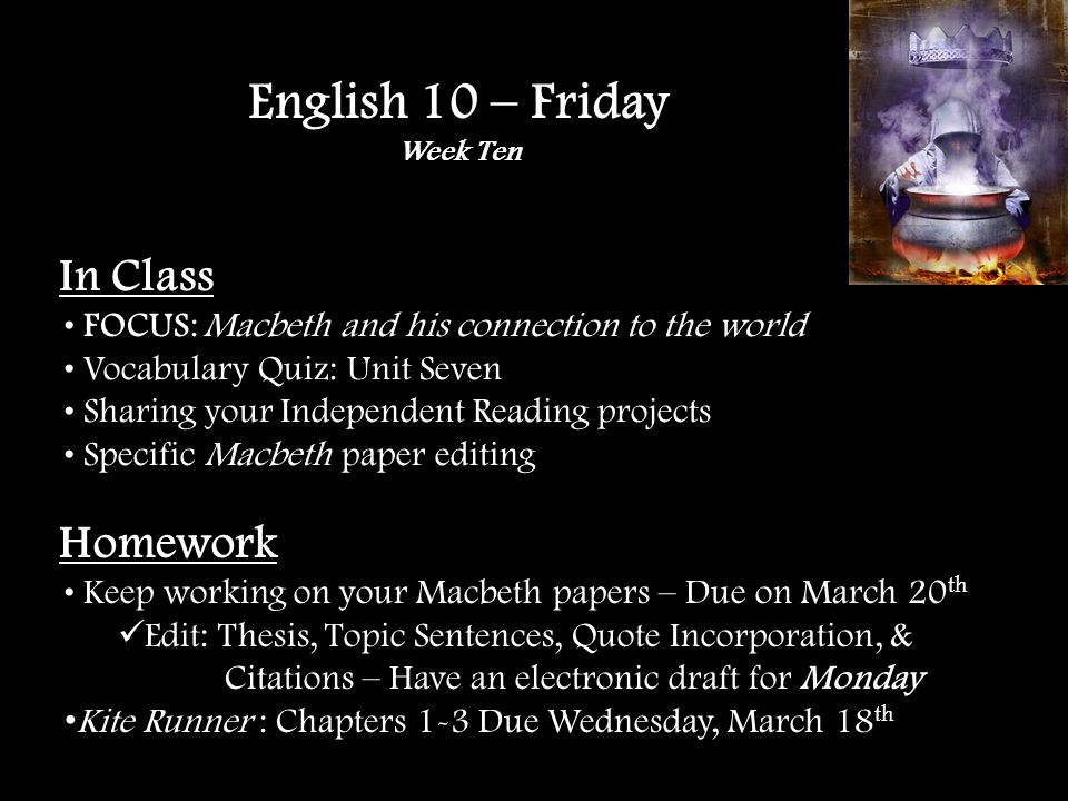 In Class FOCUS: Macbeth and his connection to the world Vocabulary Quiz: Unit Seven Sharing your Independent Reading projects Specific Macbeth paper editing English 10 – Friday Week Ten Homework Keep working on your Macbeth papers – Due on March 20 th Edit: Thesis, Topic Sentences, Quote Incorporation, & Citations – Have an electronic draft for Monday Kite Runner : Chapters 1-3 Due Wednesday, March 18 th